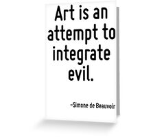 Art is an attempt to integrate evil. Greeting Card