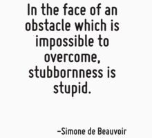 In the face of an obstacle which is impossible to overcome, stubbornness is stupid. by Quotr