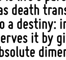 It is old age, rather than death, that is to be contrasted with life. Old age is life's parody, whereas death transforms life into a destiny: in a way it preserves it by giving it the absolute dimens Sticker