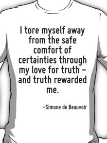 I tore myself away from the safe comfort of certainties through my love for truth - and truth rewarded me. T-Shirt