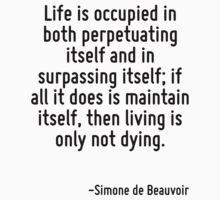 Life is occupied in both perpetuating itself and in surpassing itself; if all it does is maintain itself, then living is only not dying. by Quotr