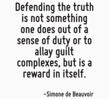 Defending the truth is not something one does out of a sense of duty or to allay guilt complexes, but is a reward in itself. by Quotr