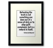 Defending the truth is not something one does out of a sense of duty or to allay guilt complexes, but is a reward in itself. Framed Print
