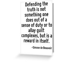 Defending the truth is not something one does out of a sense of duty or to allay guilt complexes, but is a reward in itself. Greeting Card