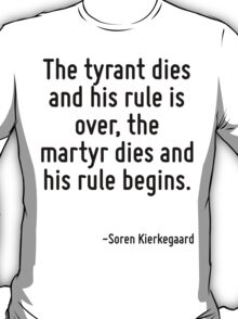 The tyrant dies and his rule is over, the martyr dies and his rule begins. T-Shirt
