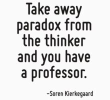 Take away paradox from the thinker and you have a professor. by Quotr