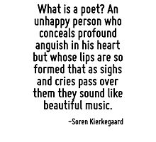 What is a poet? An unhappy person who conceals profound anguish in his heart but whose lips are so formed that as sighs and cries pass over them they sound like beautiful music. Photographic Print
