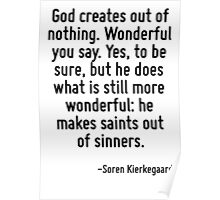 God creates out of nothing. Wonderful you say. Yes, to be sure, but he does what is still more wonderful: he makes saints out of sinners. Poster