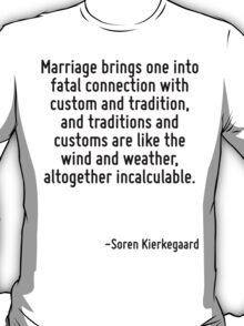 Marriage brings one into fatal connection with custom and tradition, and traditions and customs are like the wind and weather, altogether incalculable. T-Shirt