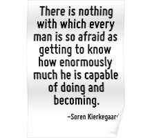 There is nothing with which every man is so afraid as getting to know how enormously much he is capable of doing and becoming. Poster