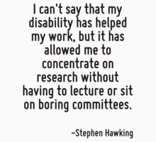 I can't say that my disability has helped my work, but it has allowed me to concentrate on research without having to lecture or sit on boring committees. by Quotr