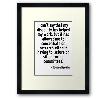I can't say that my disability has helped my work, but it has allowed me to concentrate on research without having to lecture or sit on boring committees. Framed Print