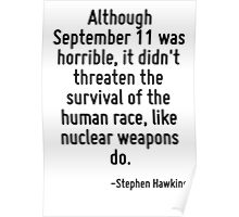 Although September 11 was horrible, it didn't threaten the survival of the human race, like nuclear weapons do. Poster