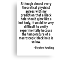 Although almost every theoretical physicist agrees with my prediction that a black hole should glow like a hot body, it would be very difficult to verify experimentally because the temperature of a m Canvas Print