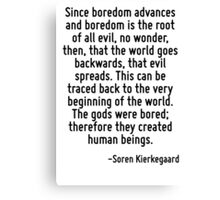 Since boredom advances and boredom is the root of all evil, no wonder, then, that the world goes backwards, that evil spreads. This can be traced back to the very beginning of the world. The gods wer Canvas Print
