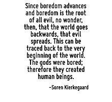 Since boredom advances and boredom is the root of all evil, no wonder, then, that the world goes backwards, that evil spreads. This can be traced back to the very beginning of the world. The gods wer Photographic Print