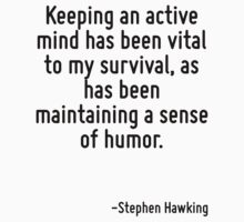 Keeping an active mind has been vital to my survival, as has been maintaining a sense of humor. by Quotr