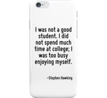 I was not a good student. I did not spend much time at college; I was too busy enjoying myself. iPhone Case/Skin
