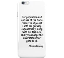 Our population and our use of the finite resources of planet Earth are growing exponentially, along with our technical ability to change the environment for good or ill. iPhone Case/Skin