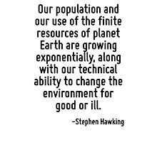 Our population and our use of the finite resources of planet Earth are growing exponentially, along with our technical ability to change the environment for good or ill. Photographic Print