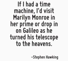 If I had a time machine, I'd visit Marilyn Monroe in her prime or drop in on Galileo as he turned his telescope to the heavens. by Quotr