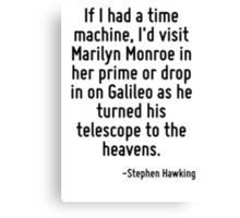 If I had a time machine, I'd visit Marilyn Monroe in her prime or drop in on Galileo as he turned his telescope to the heavens. Canvas Print