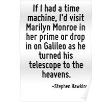 If I had a time machine, I'd visit Marilyn Monroe in her prime or drop in on Galileo as he turned his telescope to the heavens. Poster