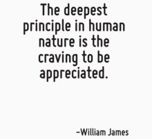 The deepest principle in human nature is the craving to be appreciated. by Quotr