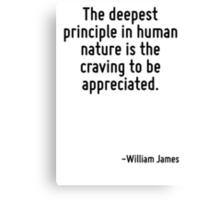 The deepest principle in human nature is the craving to be appreciated. Canvas Print