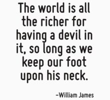 The world is all the richer for having a devil in it, so long as we keep our foot upon his neck. by Quotr
