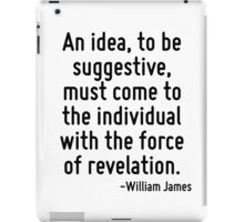 An idea, to be suggestive, must come to the individual with the force of revelation. iPad Case/Skin