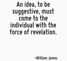 An idea, to be suggestive, must come to the individual with the force of revelation. by Quotr