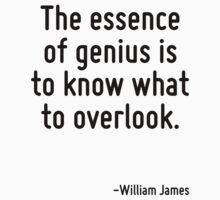 The essence of genius is to know what to overlook. by Quotr