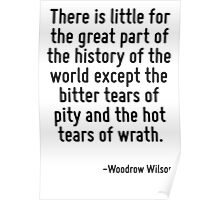 There is little for the great part of the history of the world except the bitter tears of pity and the hot tears of wrath. Poster