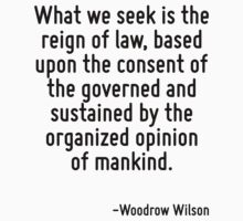 What we seek is the reign of law, based upon the consent of the governed and sustained by the organized opinion of mankind. by Quotr