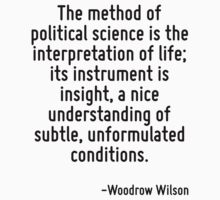 The method of political science is the interpretation of life; its instrument is insight, a nice understanding of subtle, unformulated conditions. by Quotr