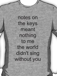 the world didn't sing without you (black text) T-Shirt
