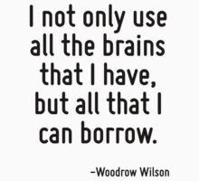 I not only use all the brains that I have, but all that I can borrow. by Quotr