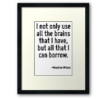 I not only use all the brains that I have, but all that I can borrow. Framed Print