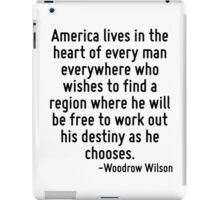 America lives in the heart of every man everywhere who wishes to find a region where he will be free to work out his destiny as he chooses. iPad Case/Skin