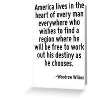 America lives in the heart of every man everywhere who wishes to find a region where he will be free to work out his destiny as he chooses. Greeting Card