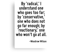 By 'radical,' I understand one who goes too far; by 'conservative,' one who does not go far enough; by 'reactionary,' one who won't go at all. Canvas Print