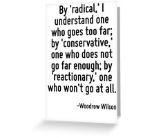 By 'radical,' I understand one who goes too far; by 'conservative,' one who does not go far enough; by 'reactionary,' one who won't go at all. Greeting Card