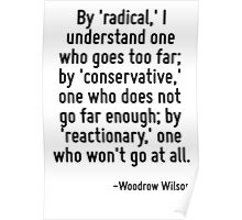 By 'radical,' I understand one who goes too far; by 'conservative,' one who does not go far enough; by 'reactionary,' one who won't go at all. Poster