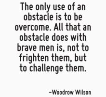 The only use of an obstacle is to be overcome. All that an obstacle does with brave men is, not to frighten them, but to challenge them. by Quotr