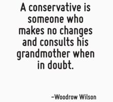 A conservative is someone who makes no changes and consults his grandmother when in doubt. by Quotr