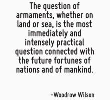 The question of armaments, whether on land or sea, is the most immediately and intensely practical question connected with the future fortunes of nations and of mankind. by Quotr