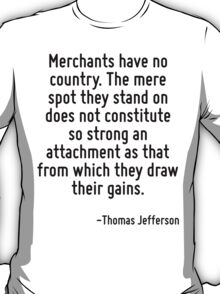 Merchants have no country. The mere spot they stand on does not constitute so strong an attachment as that from which they draw their gains. T-Shirt