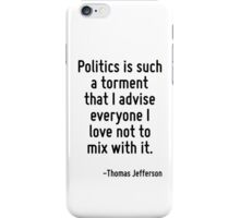 Politics is such a torment that I advise everyone I love not to mix with it. iPhone Case/Skin