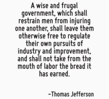 A wise and frugal government, which shall restrain men from injuring one another, shall leave them otherwise free to regulate their own pursuits of industry and improvement, and shall not take from t by Quotr